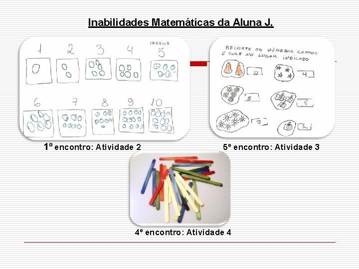 Inabilidades Matemáticas da Aluna J. 1º encontro: Atividade 2 5º encontro: Atividade 3 4º