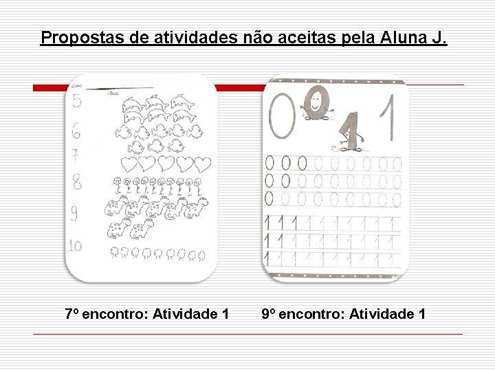 Propostas de atividades não aceitas pela Aluna J. 7º encontro: Atividade 1 9º encontro: