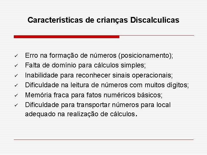 Características de crianças Discalculicas ü ü ü Erro na formação de números (posicionamento); Falta