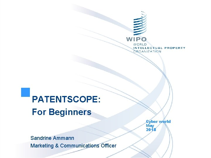 PATENTSCOPE: For Beginners Cyber world May 2018 Sandrine Ammann Marketing & Communications Officer