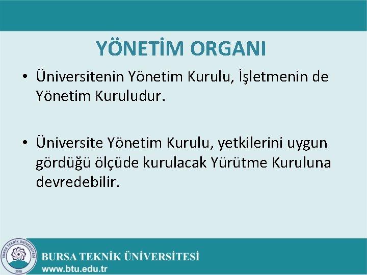 YÖNETİM ORGANI • Üniversitenin Yönetim Kurulu, İşletmenin de Yönetim Kuruludur. • Üniversite Yönetim Kurulu,