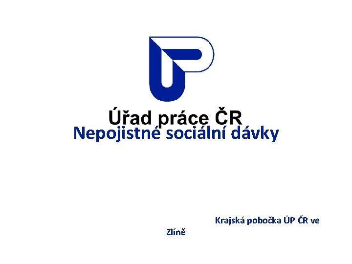 Nepojistné sociální dávky Krajská pobočka ÚP ČR ve Zlíně