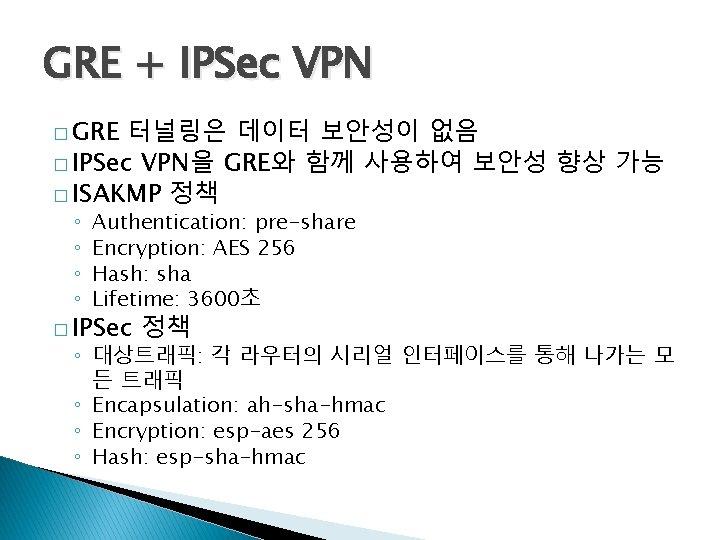 GRE + IPSec VPN � GRE 터널링은 데이터 보안성이 없음 � IPSec VPN을 GRE와