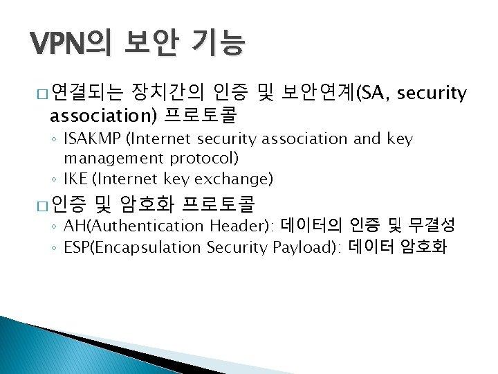 VPN의 보안 기능 장치간의 인증 및 보안연계(SA, security association) 프로토콜 � 연결되는 ◦ ISAKMP