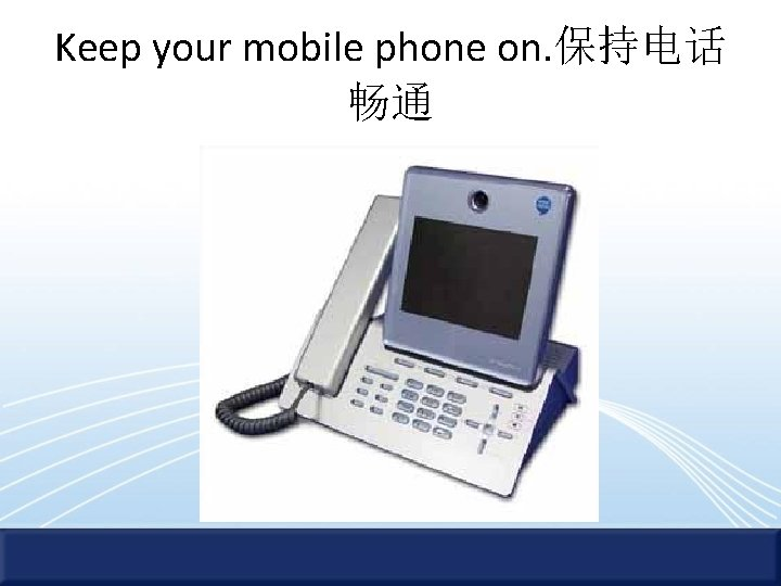 Keep your mobile phone on. 保持电话 畅通