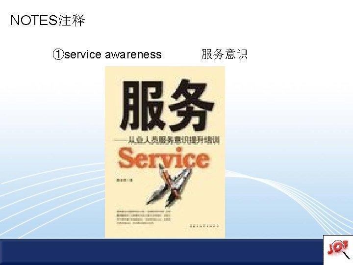 NOTES注释 ①service awareness 服务意识