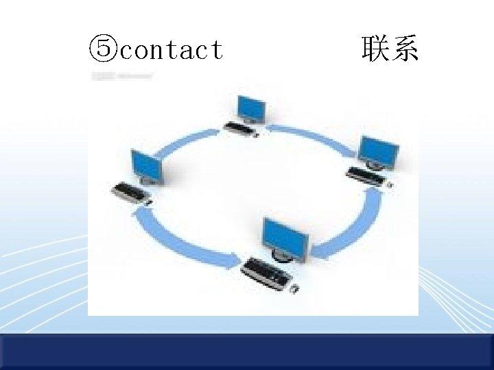 ⑤contact 联系