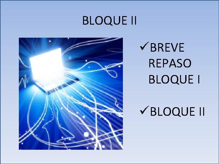 BLOQUE II üBREVE REPASO BLOQUE I üBLOQUE II