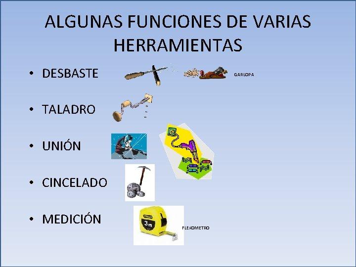 ALGUNAS FUNCIONES DE VARIAS HERRAMIENTAS • DESBASTE GARLOPA • TALADRO • UNIÓN • CINCELADO