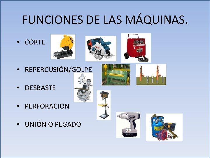 FUNCIONES DE LAS MÁQUINAS. • CORTE • REPERCUSIÓN/GOLPE • DESBASTE • PERFORACION • UNIÓN