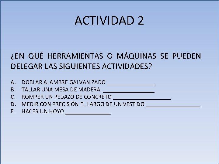 ACTIVIDAD 2 ¿EN QUÉ HERRAMIENTAS O MÁQUINAS SE PUEDEN DELEGAR LAS SIGUIENTES ACTIVIDADES? A.