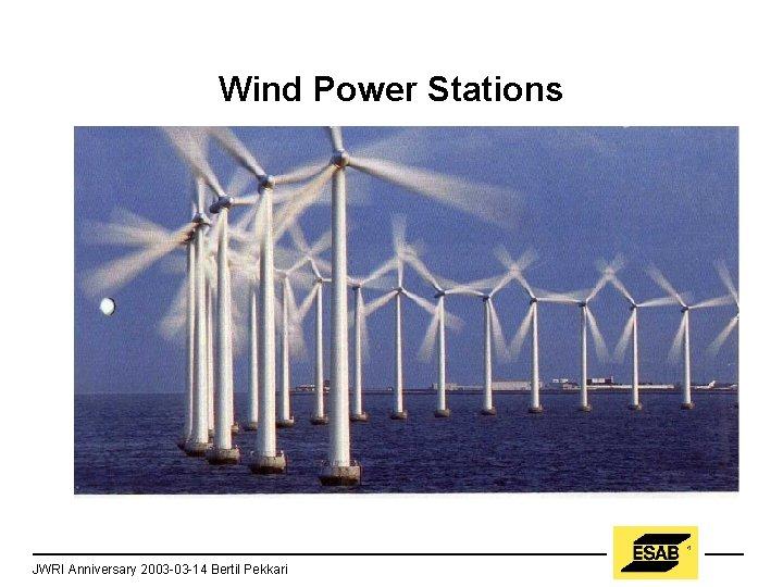 Wind Power Stations JWRI Anniversary 2003 -03 -14 Bertil Pekkari