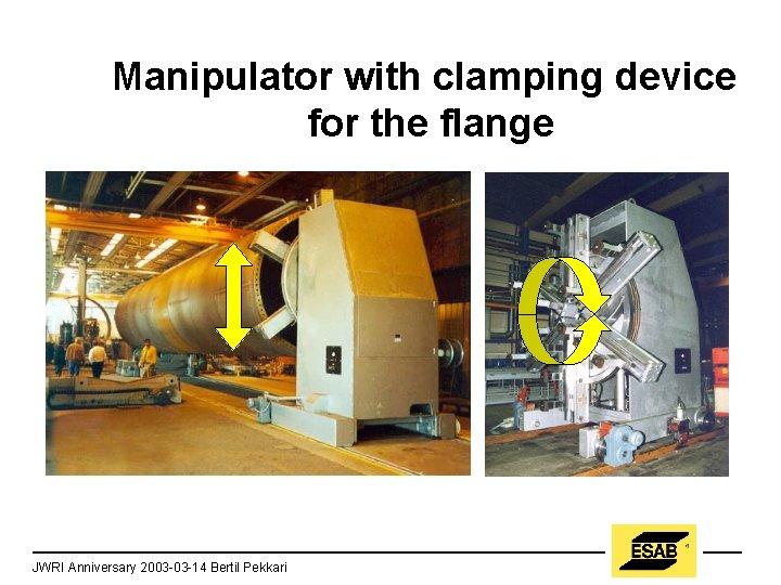 Manipulator with clamping device for the flange JWRI Anniversary 2003 -03 -14 Bertil Pekkari