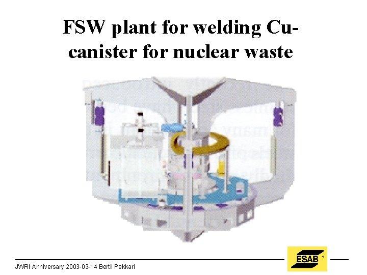 FSW plant for welding Cucanister for nuclear waste JWRI Anniversary 2003 -03 -14 Bertil
