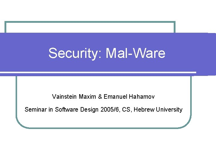 Security: Mal-Ware Vainstein Maxim & Emanuel Hahamov Seminar in Software Design 2005/6, CS, Hebrew