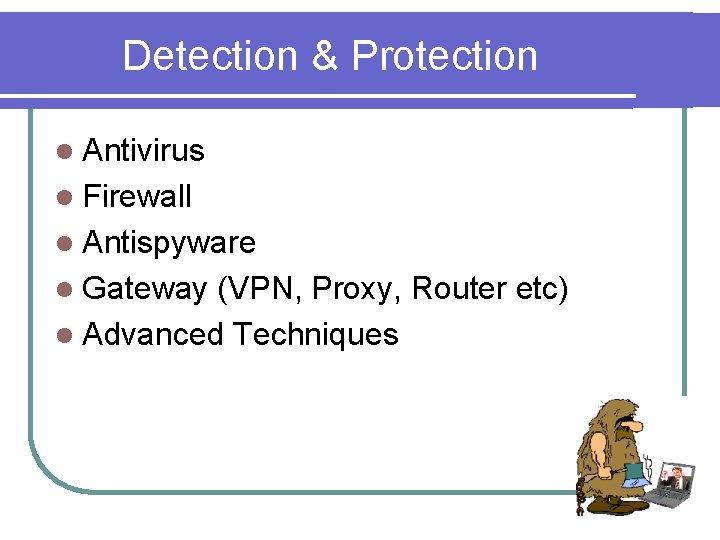Detection & Protection l Antivirus l Firewall l Antispyware l Gateway (VPN, Proxy, Router