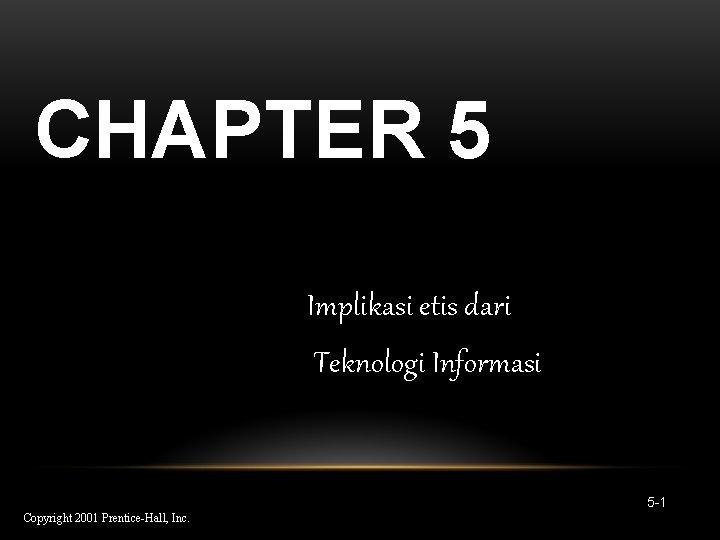CHAPTER 5 Implikasi etis dari Teknologi Informasi 5 -1 Copyright 2001 Prentice-Hall, Inc.