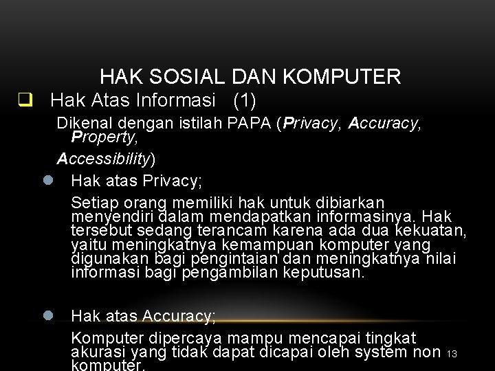 HAK SOSIAL DAN KOMPUTER q Hak Atas Informasi (1) Dikenal dengan istilah PAPA (Privacy,