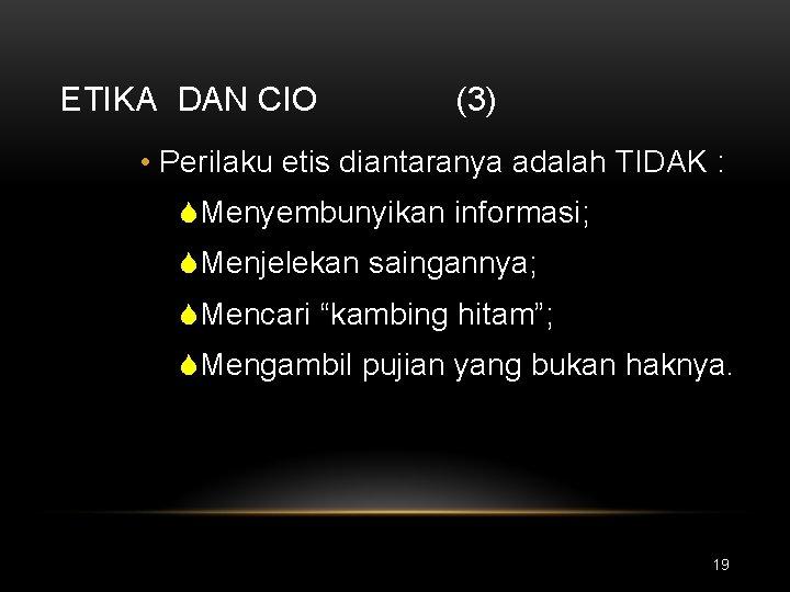 ETIKA DAN CIO (3) • Perilaku etis diantaranya adalah TIDAK : SMenyembunyikan informasi; SMenjelekan