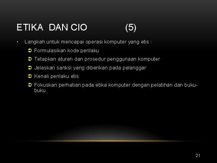 ETIKA DAN CIO • (5) Langkah untuk mencapai operasi komputer yang etis : Ü