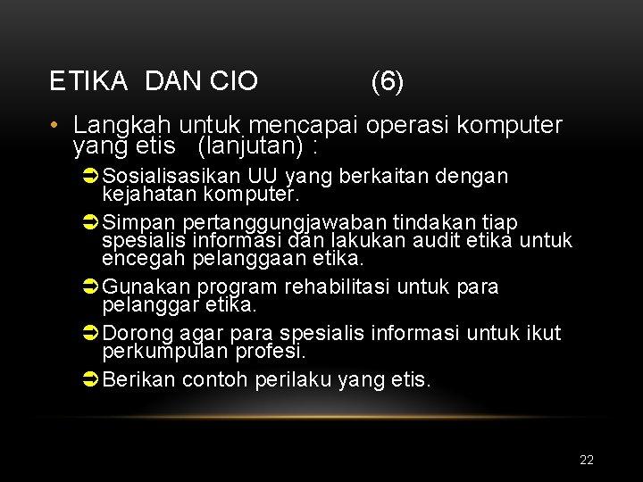 ETIKA DAN CIO (6) • Langkah untuk mencapai operasi komputer yang etis (lanjutan) :