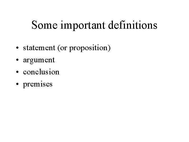 Some important definitions • • statement (or proposition) argument conclusion premises