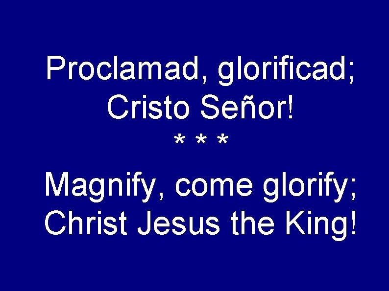 Proclamad, glorificad; Cristo Señor! *** Magnify, come glorify; Christ Jesus the King!