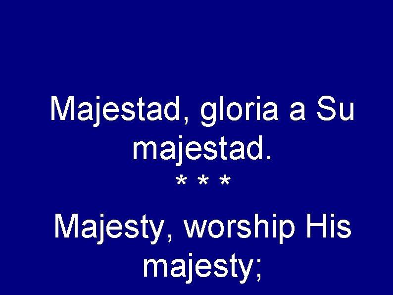 Majestad, gloria a Su majestad. *** Majesty, worship His majesty;