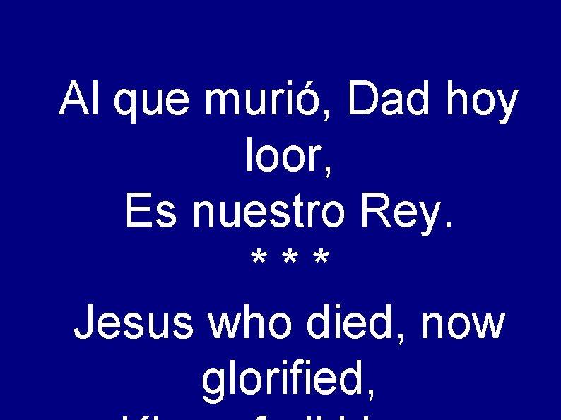 Al que murió, Dad hoy loor, Es nuestro Rey. *** Jesus who died, now
