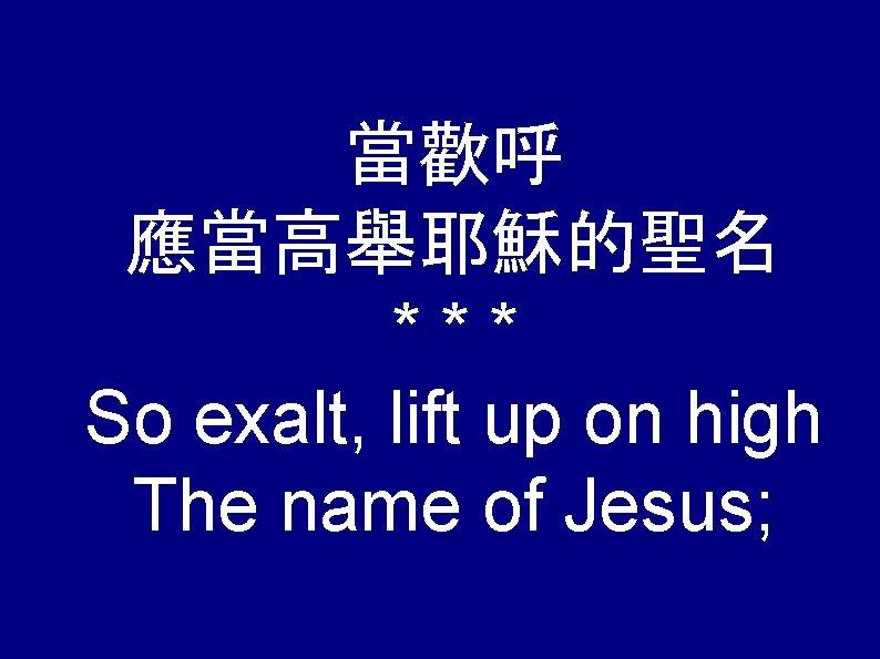 當歡呼 應當高舉耶穌的聖名 *** So exalt, lift up on high The name of Jesus;