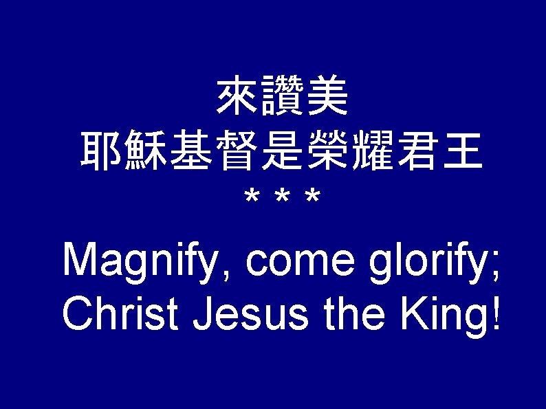 來讚美 耶穌基督是榮耀君王 *** Magnify, come glorify; Christ Jesus the King!