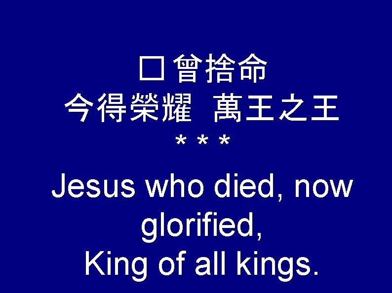 � 曾捨命 今得榮耀 萬王之王 *** Jesus who died, now glorified, King of all kings.