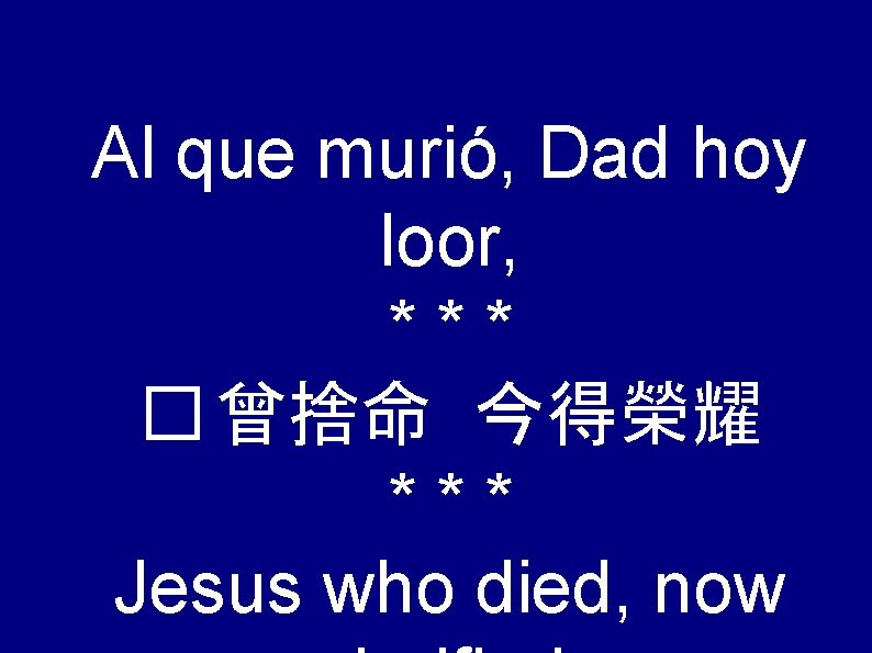 Al que murió, Dad hoy loor, *** � 曾捨命 今得榮耀 *** Jesus who died,