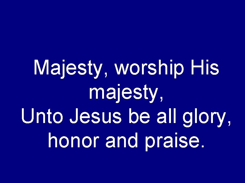 Majesty, worship His majesty, Unto Jesus be all glory, honor and praise.
