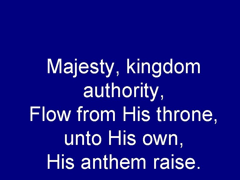 Majesty, kingdom authority, Flow from His throne, unto His own, His anthem raise.