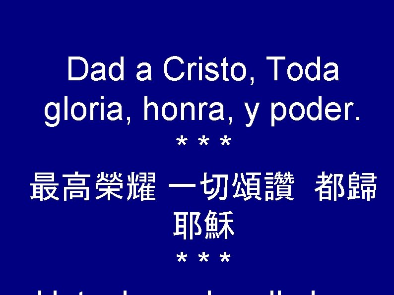 Dad a Cristo, Toda gloria, honra, y poder. *** 最高榮耀 一切頌讚 都歸 耶穌 ***