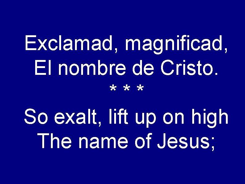 Exclamad, magnificad, El nombre de Cristo. *** So exalt, lift up on high The