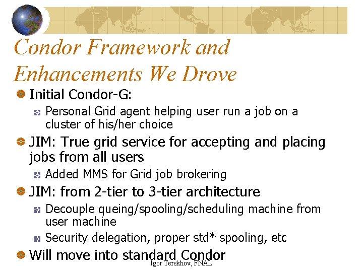 Condor Framework and Enhancements We Drove Initial Condor-G: Personal Grid agent helping user run