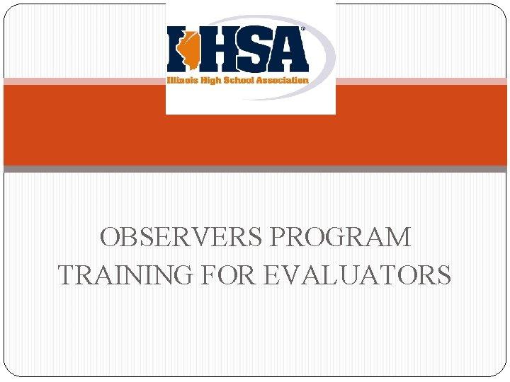 OBSERVERS PROGRAM TRAINING FOR EVALUATORS