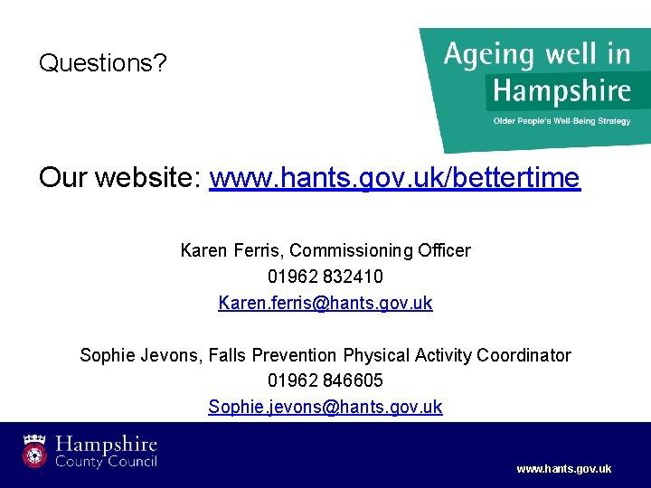 Questions? Our website: www. hants. gov. uk/bettertime Karen Ferris, Commissioning Officer 01962 832410 Karen.