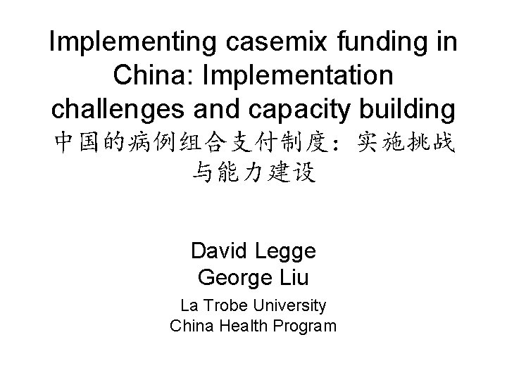 Implementing casemix funding in China: Implementation challenges and capacity building 中国的病例组合支付制度:实施挑战 与能力建设 David Legge