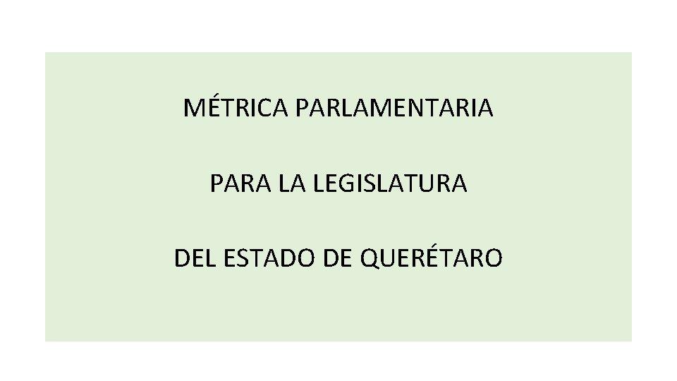 MÉTRICA PARLAMENTARIA PARA LA LEGISLATURA DEL ESTADO DE QUERÉTARO