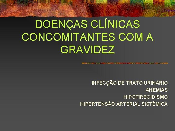 DOENÇAS CLÍNICAS CONCOMITANTES COM A GRAVIDEZ INFECÇÃO DE TRATO URINÁRIO ANEMIAS HIPOTIREOIDISMO HIPERTENSÃO ARTERIAL