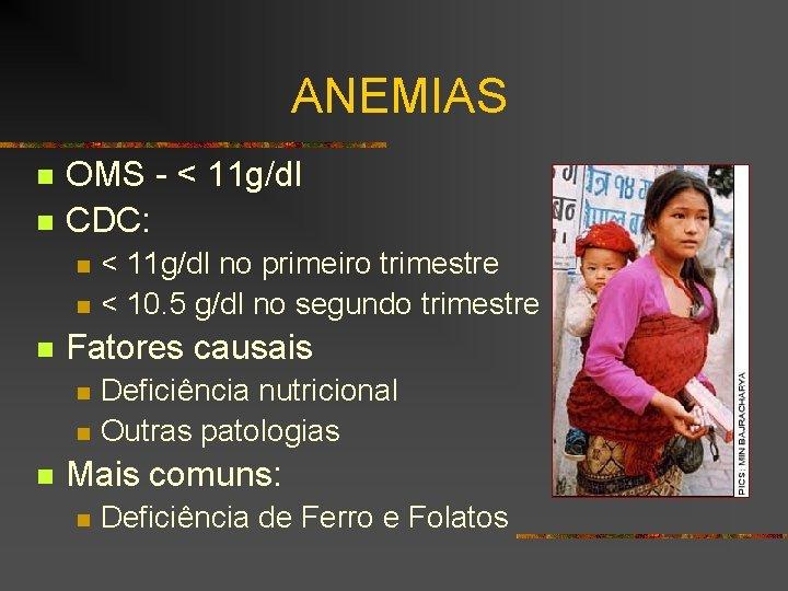 ANEMIAS n n OMS - < 11 g/dl CDC: n n n Fatores causais