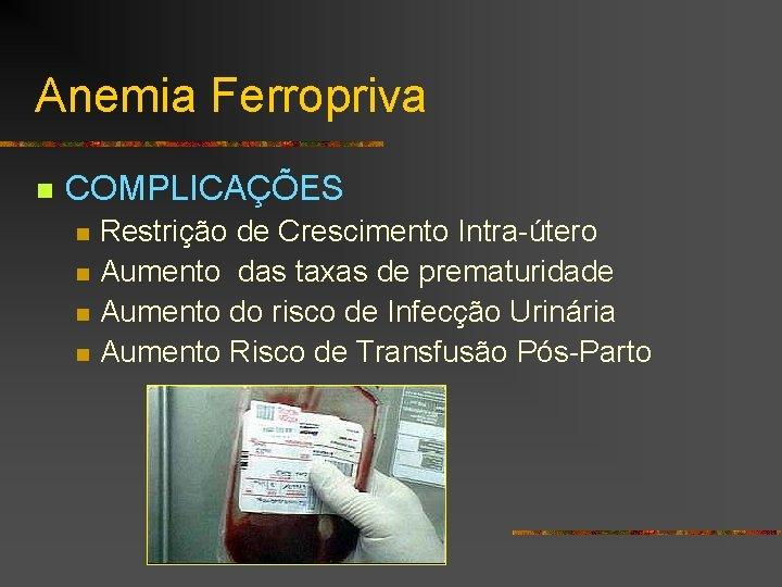 Anemia Ferropriva n COMPLICAÇÕES n n Restrição de Crescimento Intra-útero Aumento das taxas de