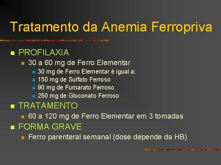 Tratamento da Anemia Ferropriva n PROFILAXIA n 30 a 60 mg de Ferro Elementar