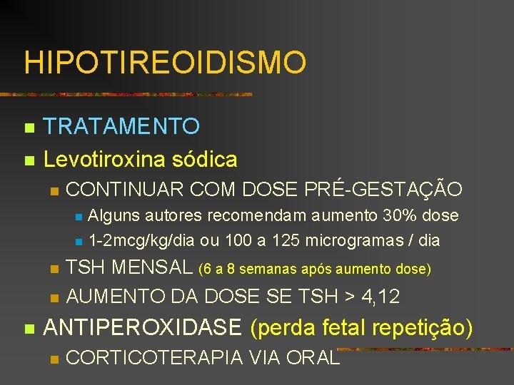 HIPOTIREOIDISMO n n TRATAMENTO Levotiroxina sódica n CONTINUAR COM DOSE PRÉ-GESTAÇÃO Alguns autores recomendam