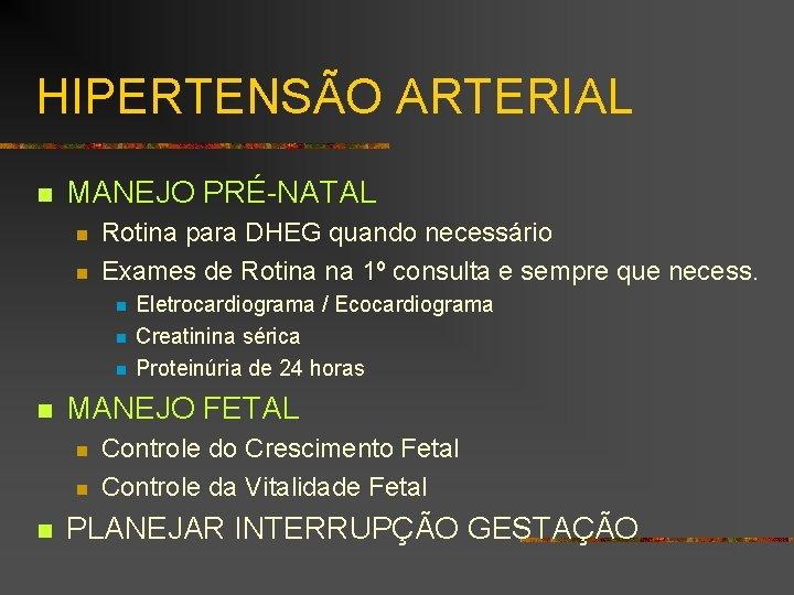 HIPERTENSÃO ARTERIAL n MANEJO PRÉ-NATAL n n Rotina para DHEG quando necessário Exames de