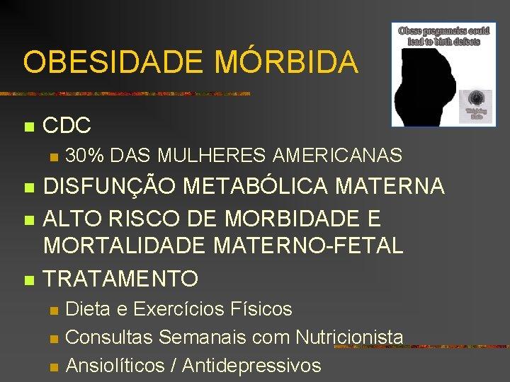 OBESIDADE MÓRBIDA n CDC n n 30% DAS MULHERES AMERICANAS DISFUNÇÃO METABÓLICA MATERNA ALTO
