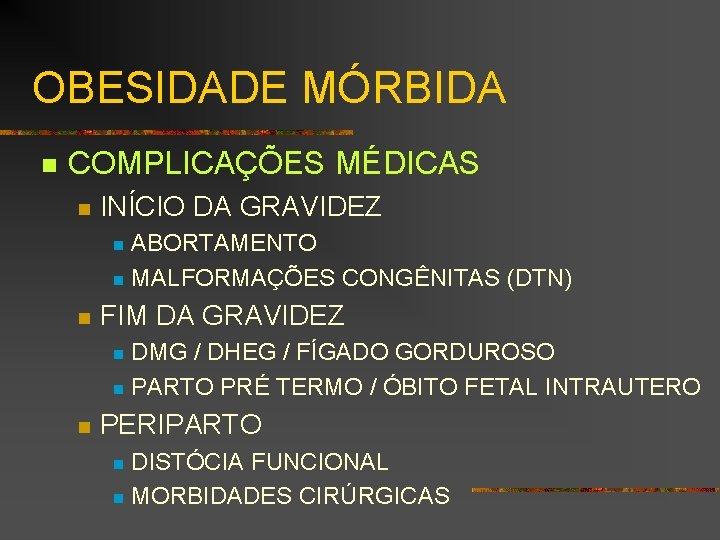 OBESIDADE MÓRBIDA n COMPLICAÇÕES MÉDICAS n INÍCIO DA GRAVIDEZ ABORTAMENTO n MALFORMAÇÕES CONGÊNITAS (DTN)